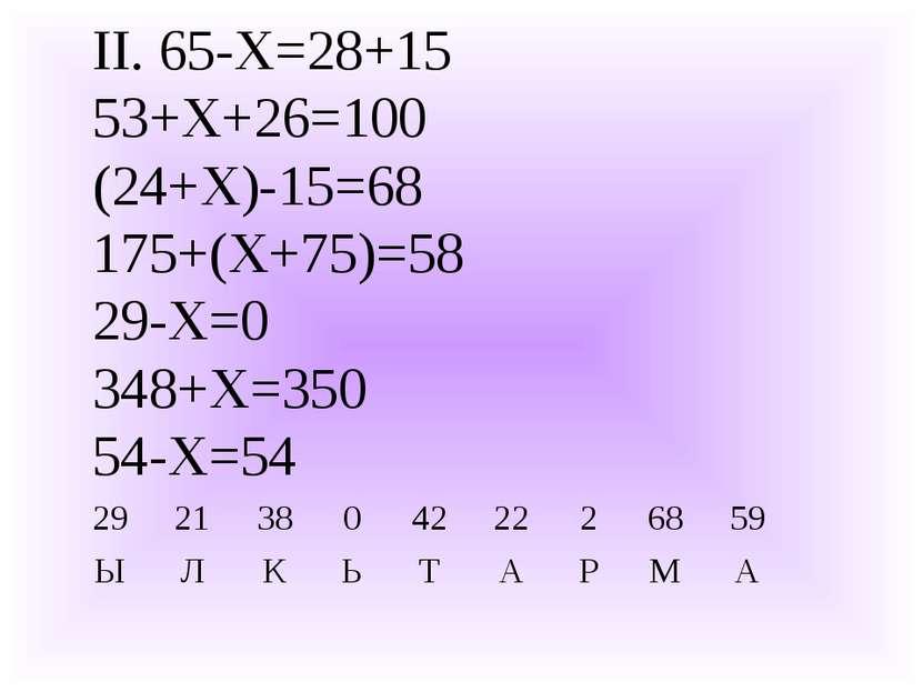 II. 65-Х=28+15 53+Х+26=100 (24+Х)-15=68 175+(Х+75)=58 29-Х=0 348+Х=350 54-Х=5...