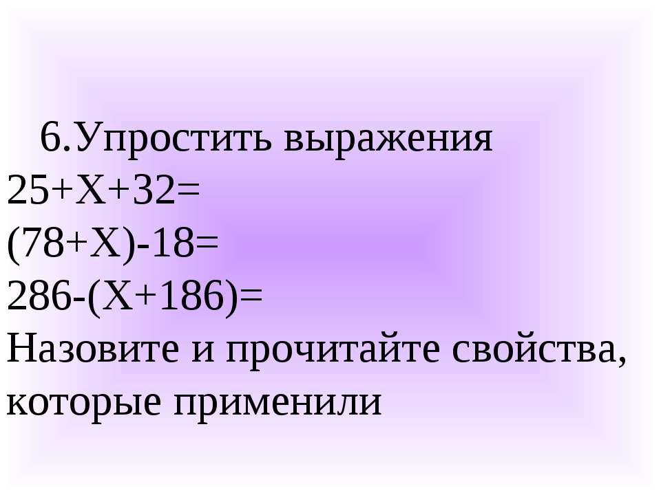 6.Упростить выражения 25+Х+32= (78+Х)-18= 286-(Х+186)= Назовите и прочитайте ...