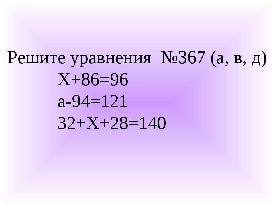Решите уравнения №367 (а, в, д) Х+86=96 а-94=121 32+Х+28=140