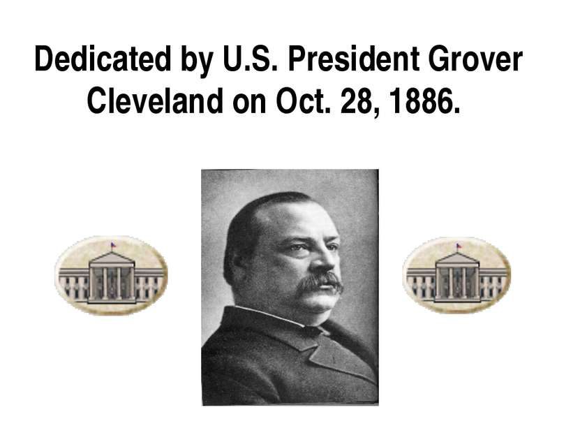 Dedicated by U.S. President Grover Cleveland on Oct. 28, 1886.