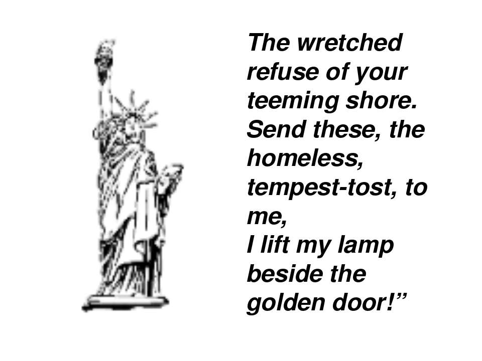 The wretched refuse of your teeming shore. Send these, the homeless, tempest-...