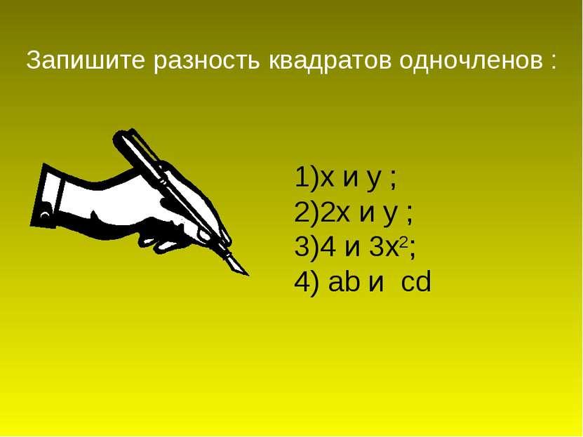 1)х и у ; 2)2х и у ; 3)4 и 3х2; 4) ab и cd Запишите разность квадратов одночл...