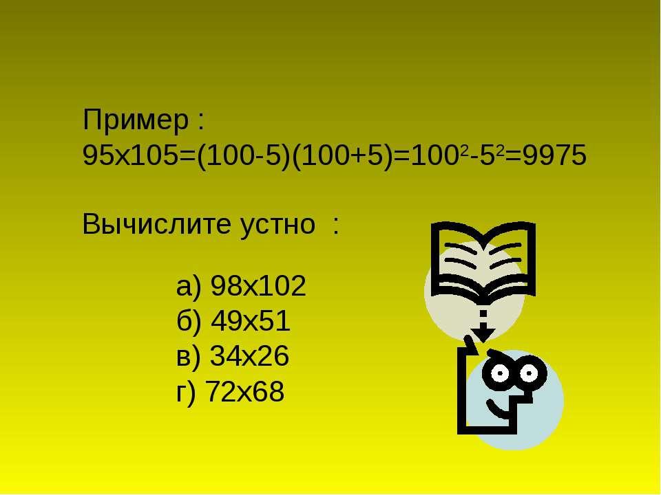 а) 98х102 б) 49х51 в) 34х26 г) 72х68 Пример : 95х105=(100-5)(100+5)=1002-52=9...