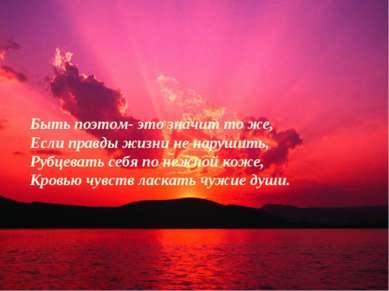 Быть поэтом- это значит то же, Если правды жизни не нарушить, Рубцевать себя ...