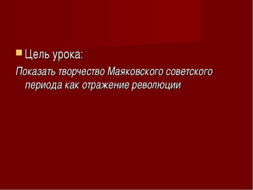 Цель урока: Показать творчество Маяковского советского периода как отражение ...