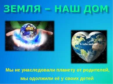 Мы не унаследовали планету от родителей, мы одолжили её у своих детей