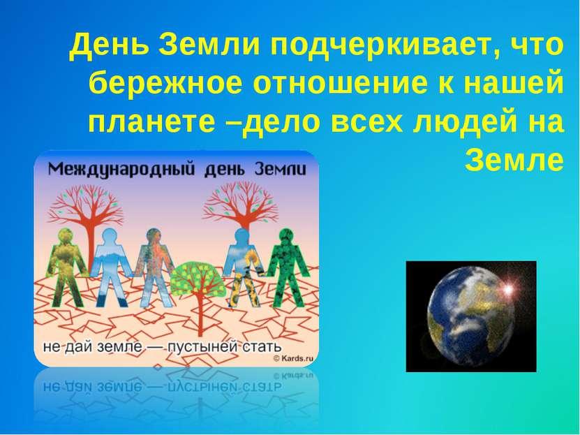 День Земли подчеркивает, что бережное отношение к нашей планете –дело всех лю...