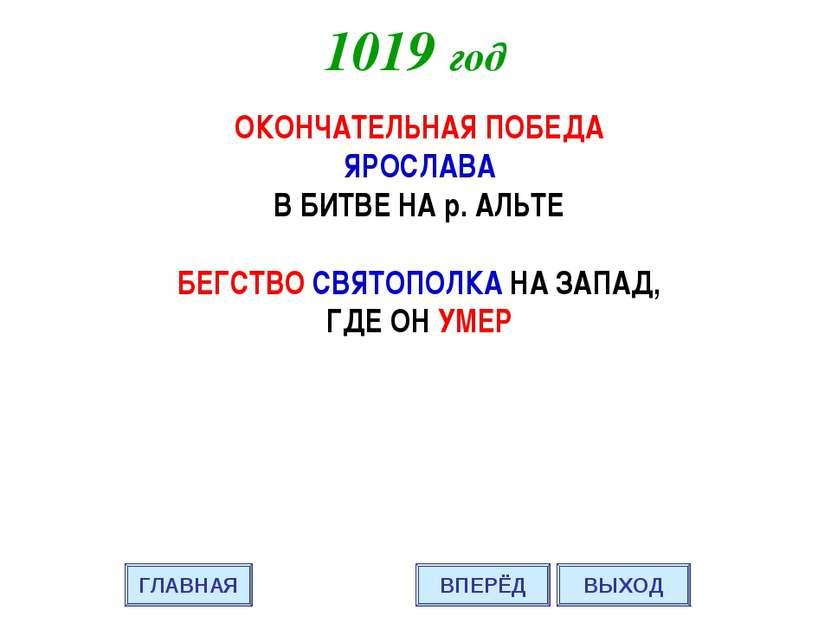 1019 год ОКОНЧАТЕЛЬНАЯ ПОБЕДА ЯРОСЛАВА В БИТВЕ НА р. АЛЬТЕ БЕГСТВО СВЯТОПОЛКА...