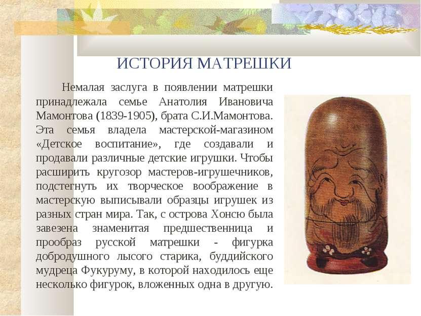 ИСТОРИЯ МАТРЕШКИ Немалая заслуга в появлении матрешки принадлежала семье Анат...