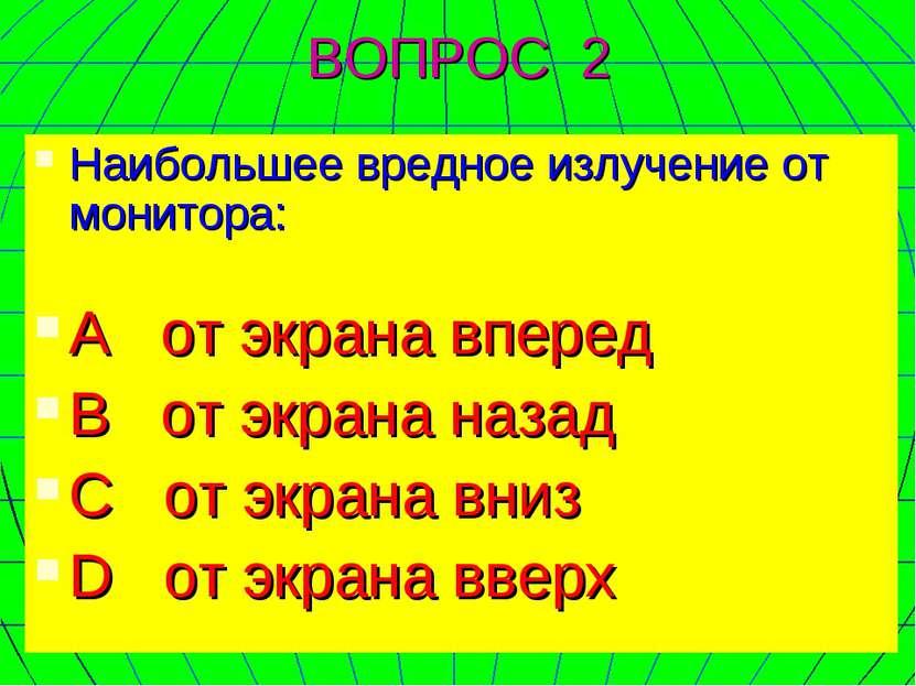 ВОПРОС 2 Наибольшее вредное излучение от монитора: А от экрана вперед В от эк...