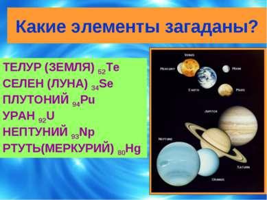 Какие элементы загаданы? ТЕЛУР (ЗЕМЛЯ) 52Te СЕЛЕН (ЛУНА) 34Se ПЛУТОНИЙ 94Pu У...