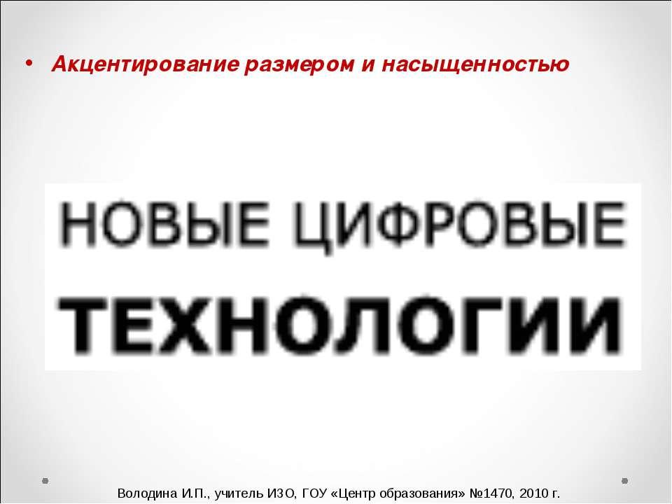 Акцентирование размером и насыщенностью Володина И.П., учитель ИЗО, ГОУ «Цент...