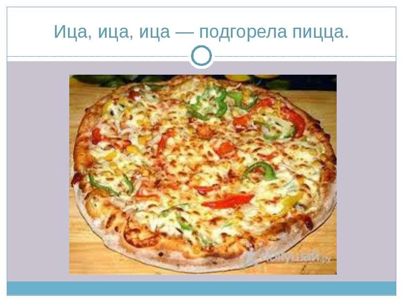 Ица, ица, ица — подгорела пицца.