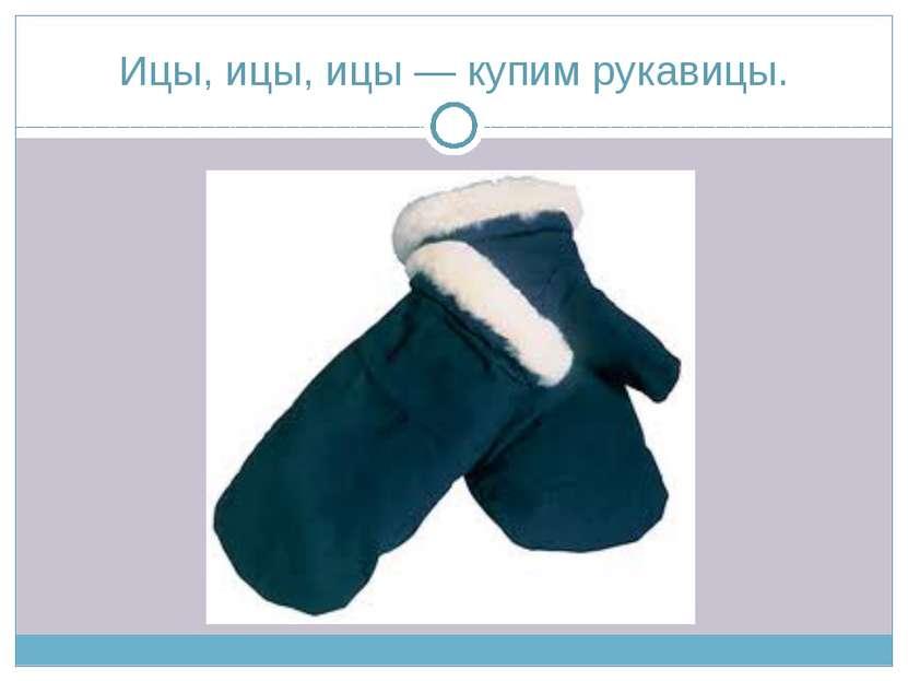 Ицы, ицы, ицы — купим рукавицы.