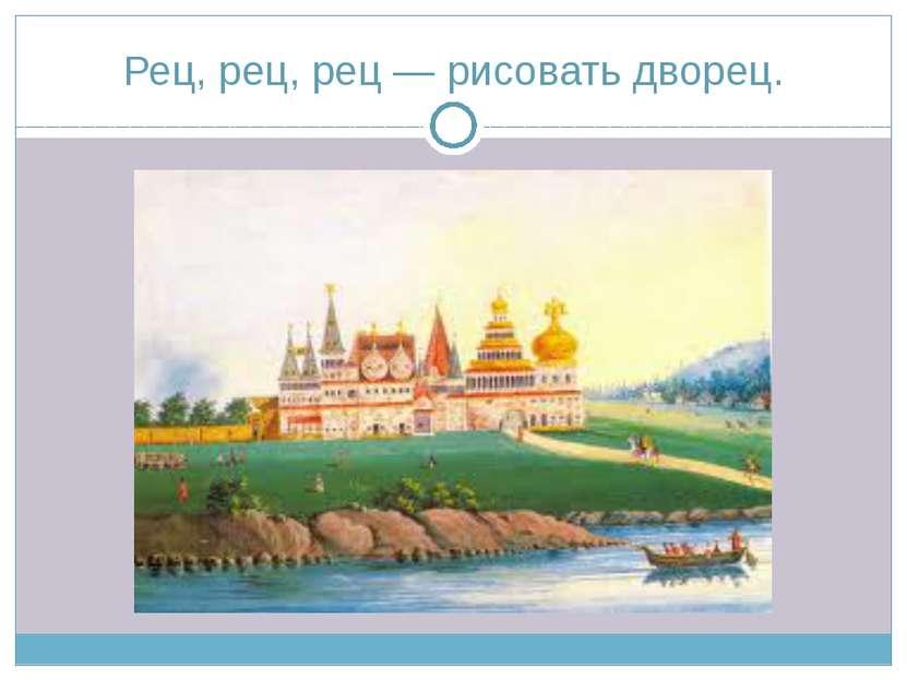 Рец, рец, рец — рисовать дворец.