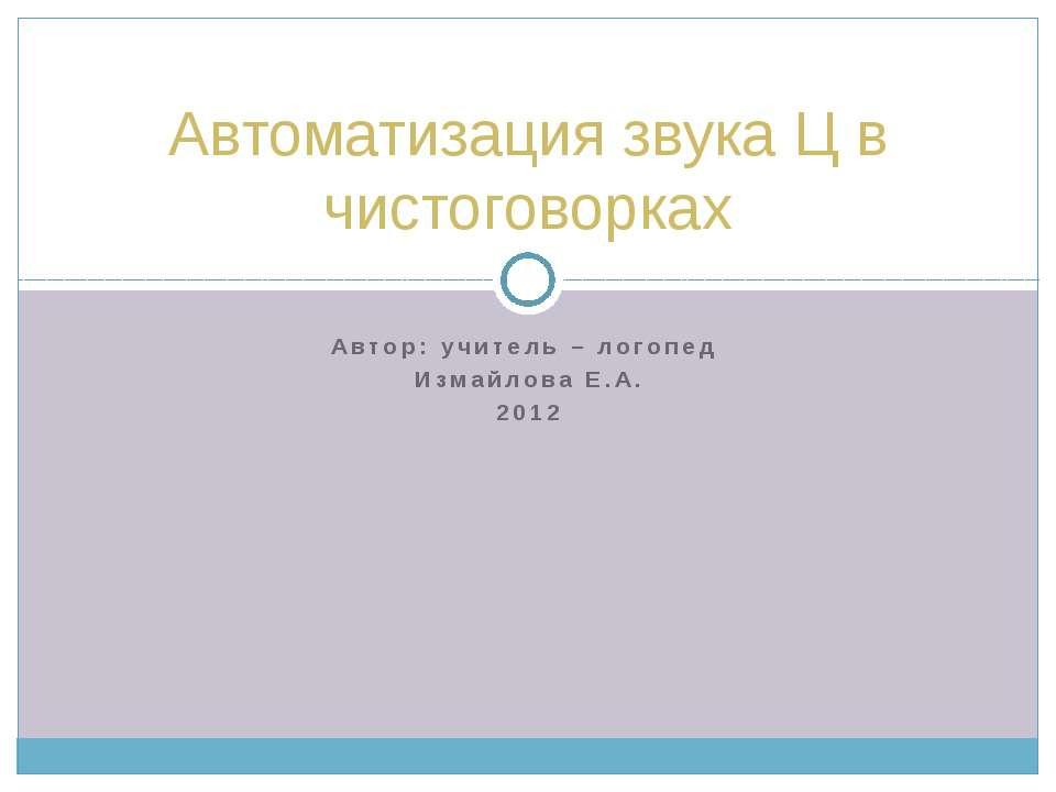Автор: учитель – логопед Измайлова Е.А. 2012 Автоматизация звука Ц в чистогов...