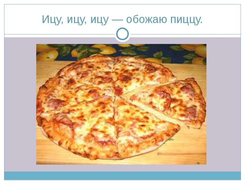 Ицу, ицу, ицу — обожаю пиццу.