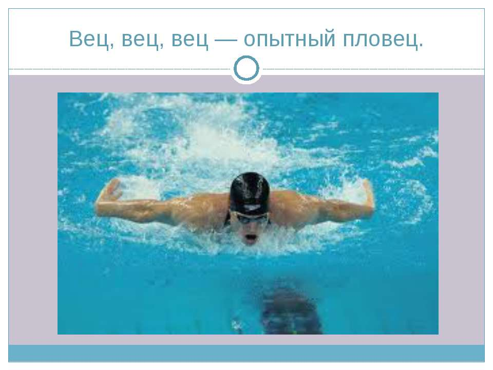 Вец, вец, вец — опытный пловец.