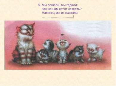 5. Мы решали, мы гадали: Как же нам котят назвать? Наконец мы их назвали: ………...