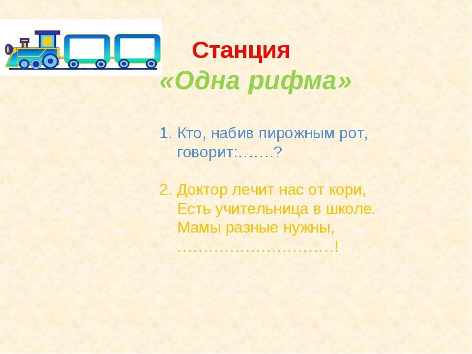 Станция «Одна рифма» 1. Кто, набив пирожным рот, говорит:…….? 2. Доктор лечит...