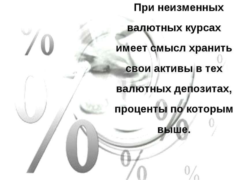 При неизменных валютных курсах имеет смысл хранить свои активы в тех валютных...