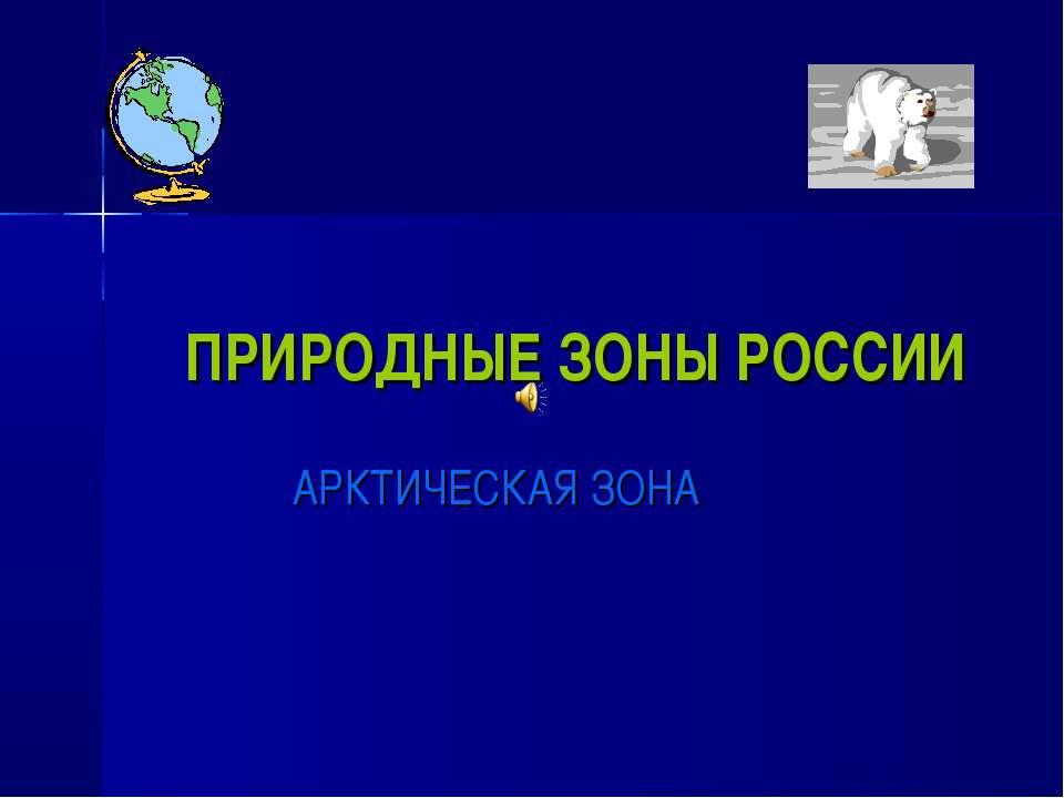 ПРИРОДНЫЕ ЗОНЫ РОССИИ АРКТИЧЕСКАЯ ЗОНА