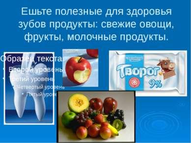 Ешьте полезные для здоровья зубов продукты: свежие овощи, фрукты, молочные пр...