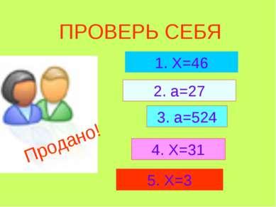 ПРОВЕРЬ СЕБЯ 1. Х=46 2. а=27 3. а=524 4. Х=31 5. Х=3 Продано!