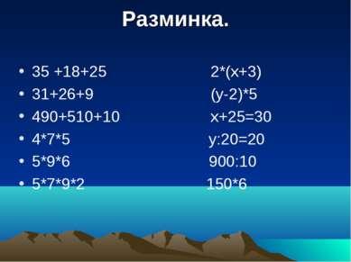 Разминка. 35 +18+25 2*(х+3) 31+26+9 (у-2)*5 490+510+10 х+25=30 4*7*5 у:20=20 ...