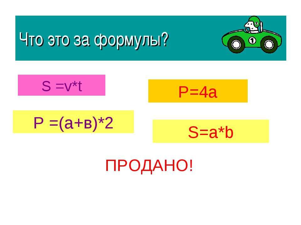Что это за формулы? S =v*t Р =(а+в)*2 Р=4а S=a*b ПРОДАНО!