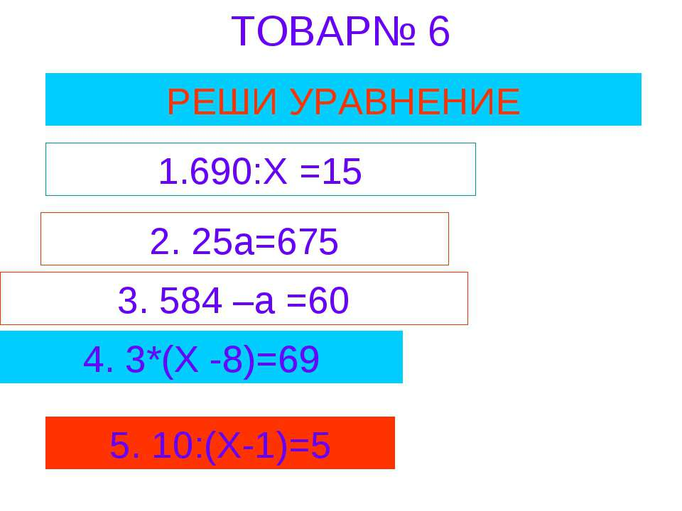ТОВАР№ 6 РЕШИ УРАВНЕНИЕ 1.690:Х =15 2. 25а=675 3. 584 –а =60 4. 3*(Х -8)=69 5...