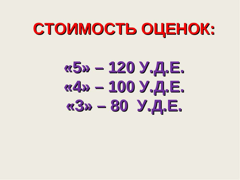 СТОИМОСТЬ ОЦЕНОК: «5» – 120 У.Д.Е. «4» – 100 У.Д.Е. «3» – 80 У.Д.Е.
