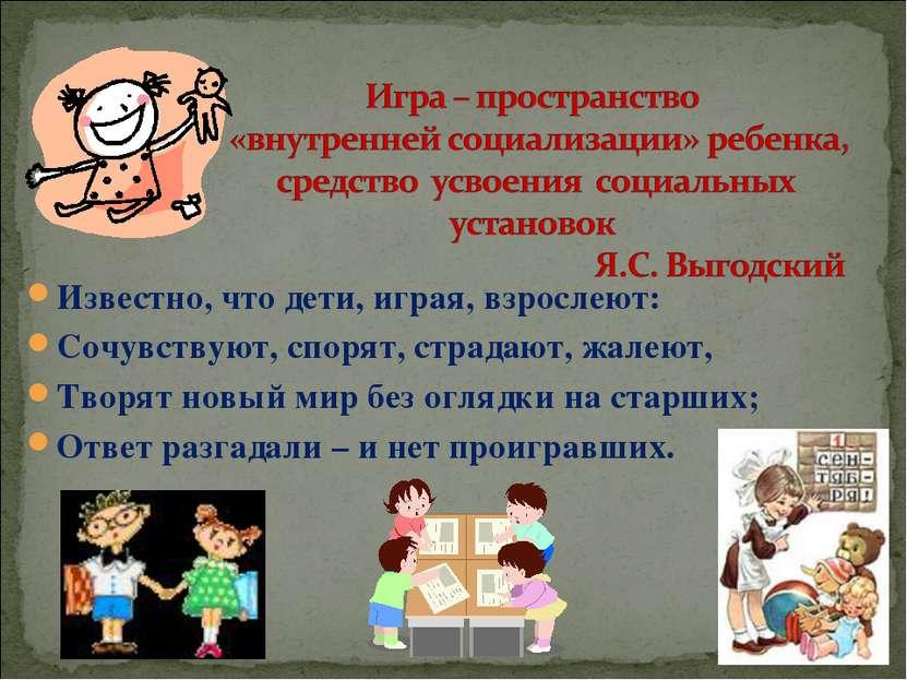 Известно, что дети, играя, взрослеют: Известно, что дети, играя, взрослеют: С...