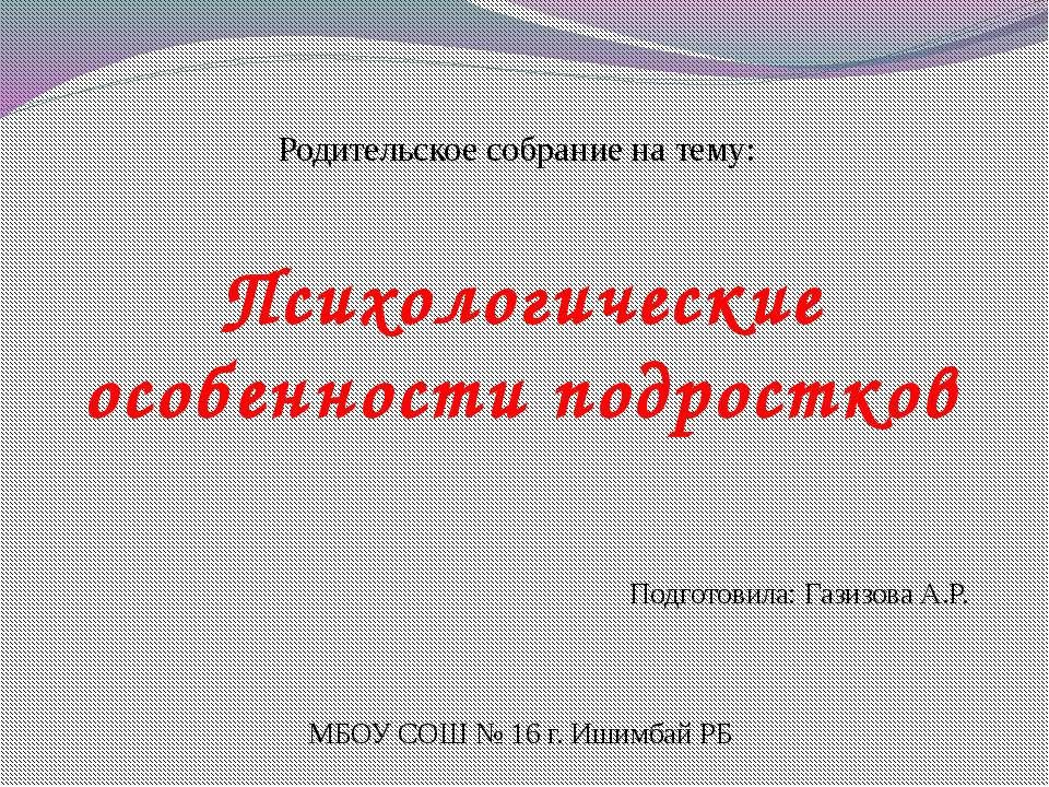 Родительское собрание на тему: Психологические особенности подростков Подгото...