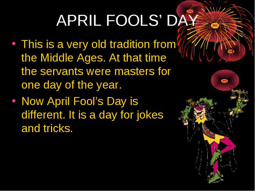 APRIL FOOLS' DAY This is a very old tradition from the Middle Ages. At that t...