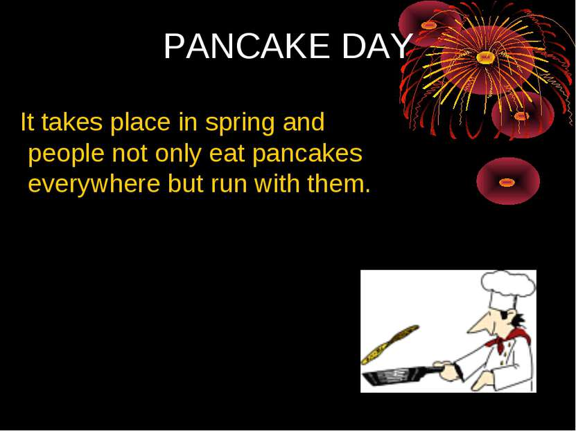PANCAKE DAY It takes place in spring and people not only eat pancakes everywh...