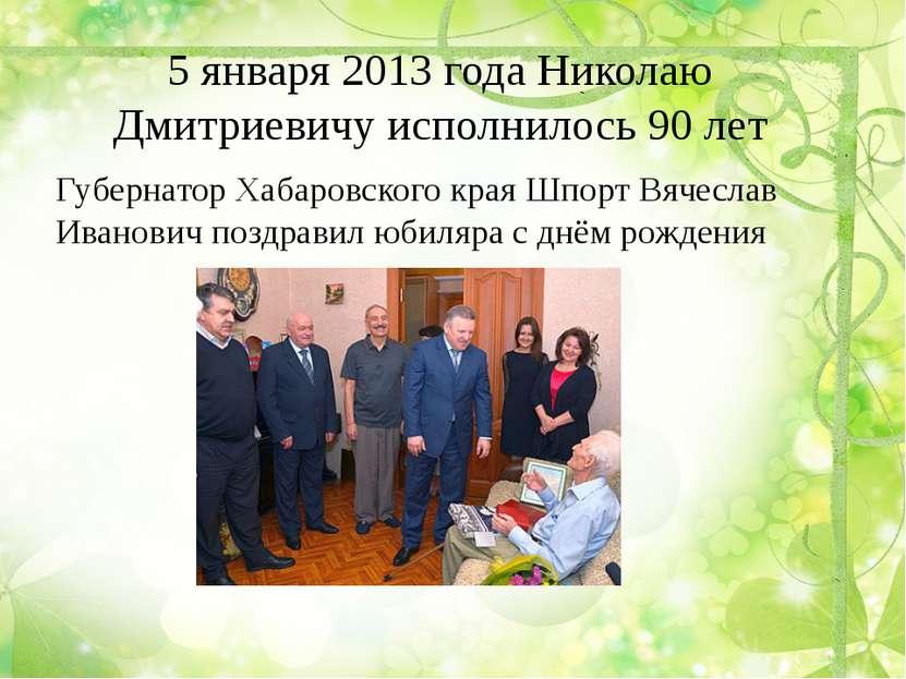 5 января 2013 года Николаю Дмитриевичу исполнилось 90 лет Губернатор Хабаровс...