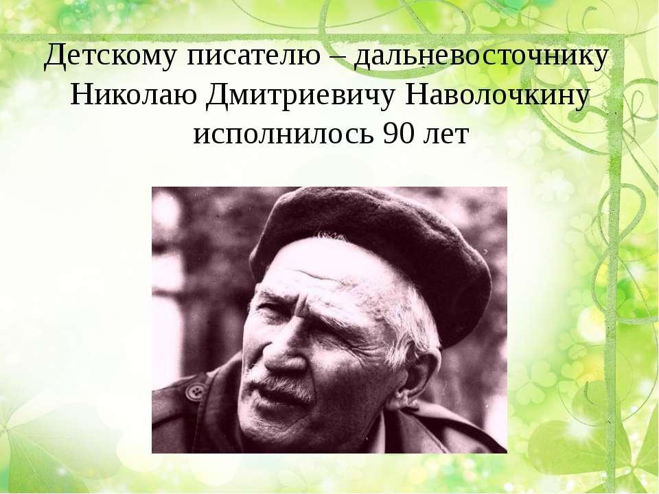 Детскому писателю – дальневосточнику Николаю Дмитриевичу Наволочкину исполнил...