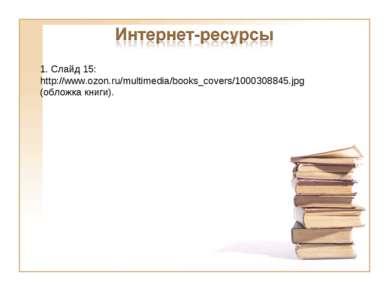 1. Слайд 15: http://www.ozon.ru/multimedia/books_covers/1000308845.jpg (облож...