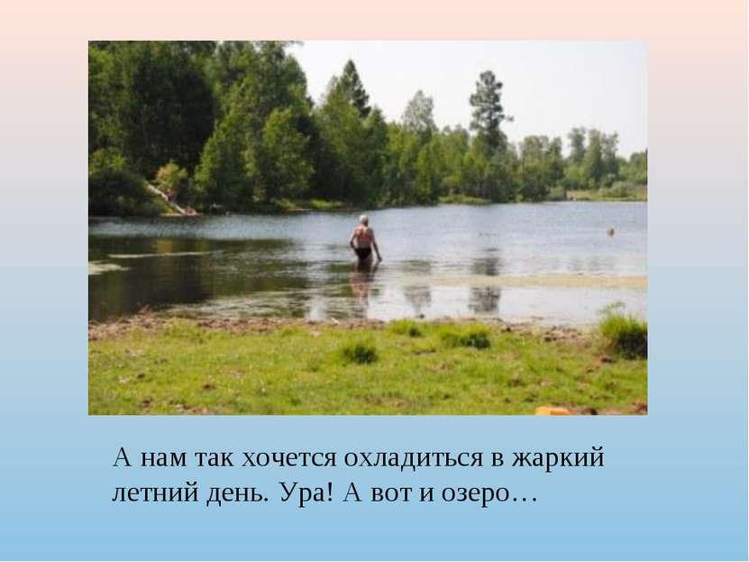 А нам так хочется охладиться в жаркий летний день. Ура! А вот и озеро…