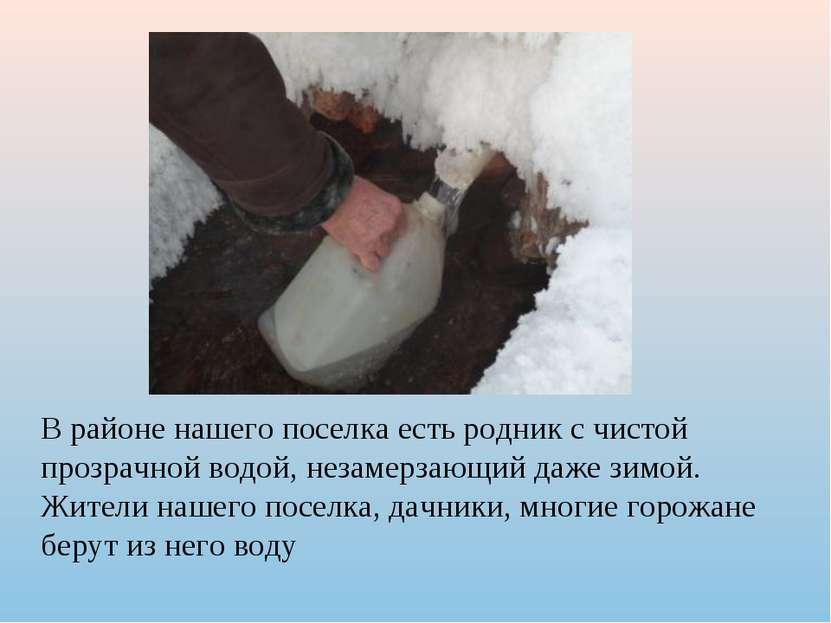В районе нашего поселка есть родник с чистой прозрачной водой, незамерзающий ...