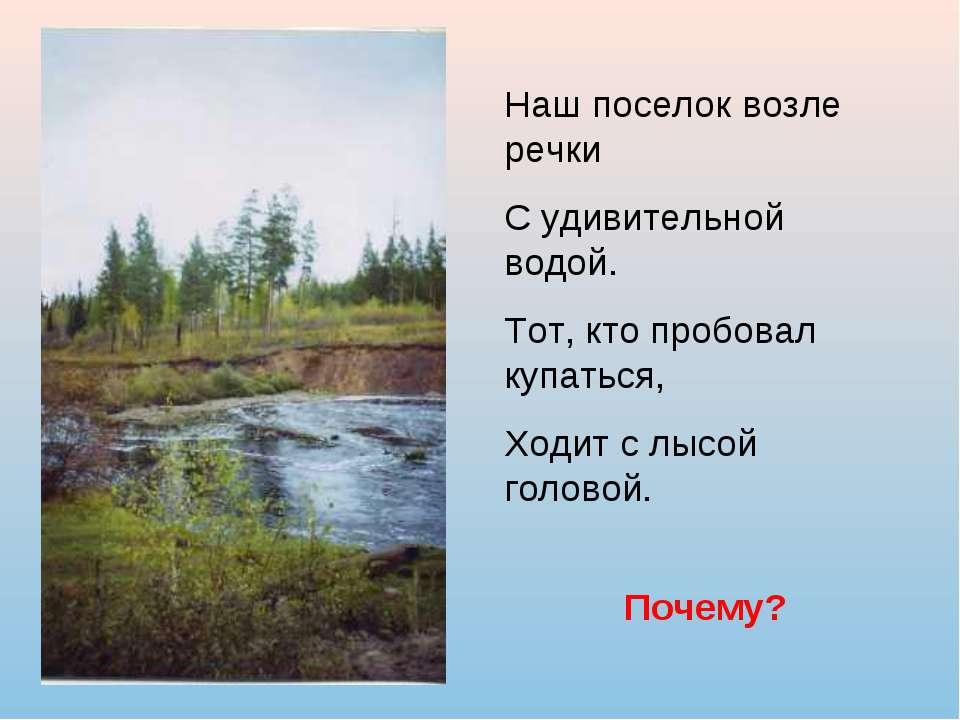 Наш поселок возле речки С удивительной водой. Тот, кто пробовал купаться, Ход...