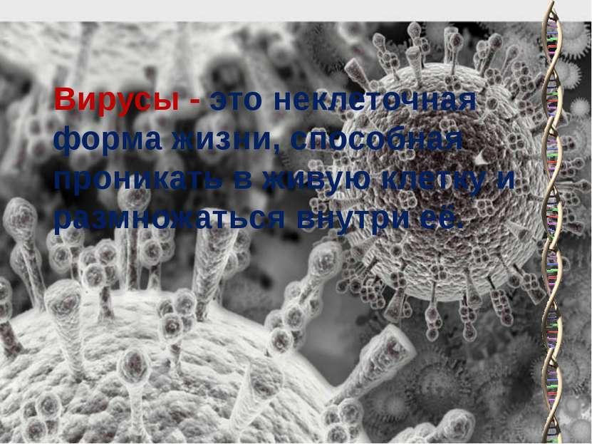 Вирусы - это неклеточная форма жизни, способная проникать в живую клетку и ра...