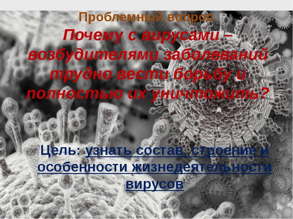 Цель: узнать состав, строение и особенности жизнедеятельности вирусов Проблем...