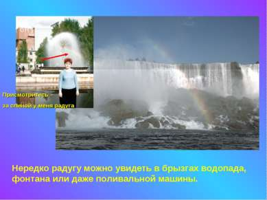Нередко радугу можно увидеть в брызгах водопада, фонтана или даже поливальной...