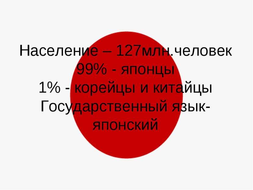 Население – 127млн.человек 99% - японцы 1% - корейцы и китайцы Государственны...