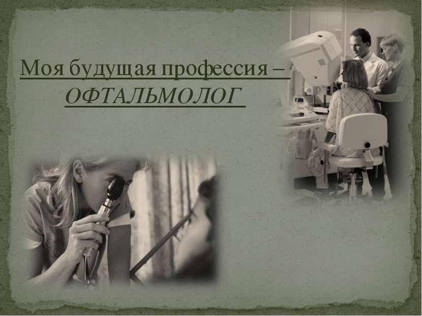 Моя будущая профессия – ОФТАЛЬМОЛОГ