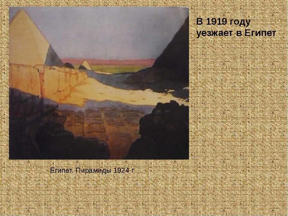 Египет. Пирамиды 1924 г В 1919 году уезжает в Египет