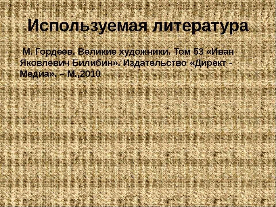 Используемая литература М. Гордеев. Великие художники. Том 53 «Иван Яковлевич...