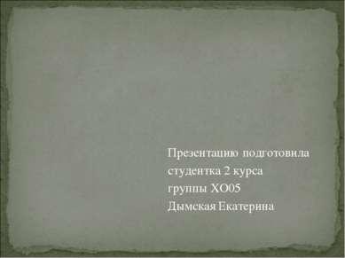 Презентацию подготовила студентка 2 курса группы ХО05 Дымская Екатерина